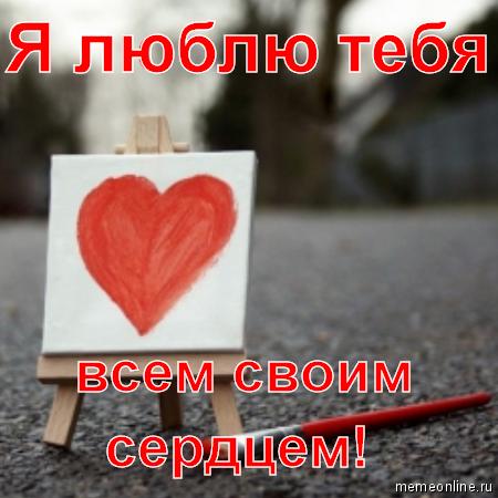 Я люблю тебя всем своим сердцем!