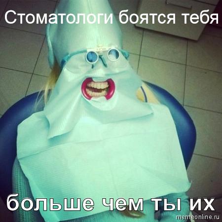 Стоматологи боятся тебя больше чем ты их